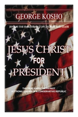 Jesus Christ for President: The True American Patriot-A Strong Conservative Republican  -     By: George Kosho