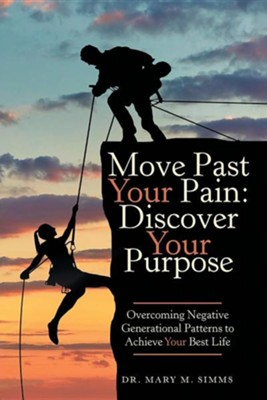 Move Past Your Pain: Discover Your Purpose: Overcoming Negative Generational Patterns to Achieve Your Best Life  -     By: Mary M. Simms