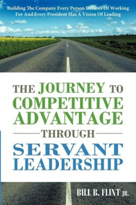 The Journey to Competitive Advantage Through Servant Leadership: Building the Company Every Person Dreams of Working for and Every President Has a Vis  -     By: Bill B. Flint Jr.