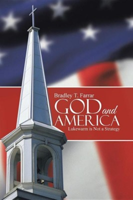 God and America: Lukewarm Is Not a Strategy  -     By: Bradley T. Farrar