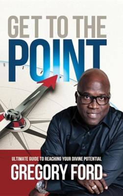 Get to the Point: Ultimate Guide to Reaching Your Divine Potential  -     By: Gregory Ford