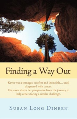 Finding a Way Out: Kevin Was a Teenager, Carefree and Invincible...Until Diagnosed with Cancer. His Mom Shares Her Perspective from the J  -     By: Susan Long Dineen