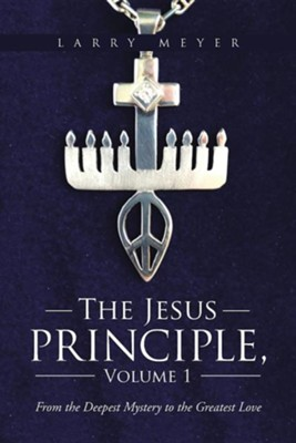 The Jesus Principle, Volume 1: From the Deepest Mystery to the Greatest Love  -     By: Larry Meyer