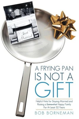 A Frying Pan Is Not a Gift: Helpful Hints for Staying Married and Raising a Somewhat Happy Family for at Least 32 Years  -     By: Bob Borneman