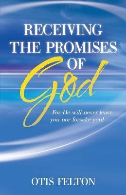 Receiving the Promises of God: For He Will Never Leave You Nor Forsake You!  -     By: Otis Felton
