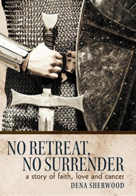 No Retreat, No Surrender: A Story of Faith, Love and Cancer.  -     By: Dena Sherwood