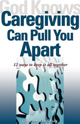 God Knows Caregiving Can Pull You Apart: 12 Ways to Keep It All Together  -     By: Gretchen Thompson