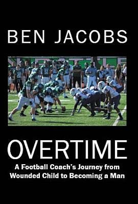 Overtime: A Football Coach's Journey from Wounded Child to Becoming a Man  -     By: Ben Jacobs