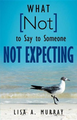 What Not to Say to Someone Not Expecting  -     By: Lisa A. Murray
