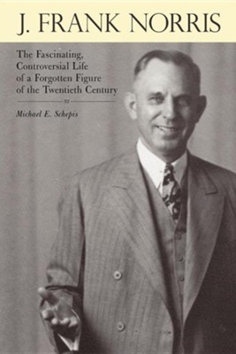 J. Frank Norris: The Fascinating, Controversial Life of a Forgotten Figure of the Twentieth Century  -     By: Michael E. Schepis