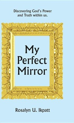 My Perfect Mirror: Discovering God's Power and Truth Within Us.  -     By: Rosalyn U. Ikpatt
