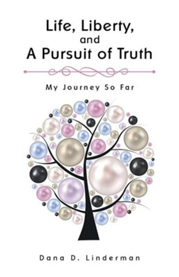 Life, Liberty, and a Pursuit of Truth: My Journey So Far  -     By: Dana D. Linderman
