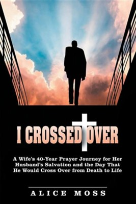 I Crossed Over: A Wife's 40 Year Prayer Journey for Her Husband's Salvation and the Day That He Would Cross Over from Death to Life  -     By: Alice Moss