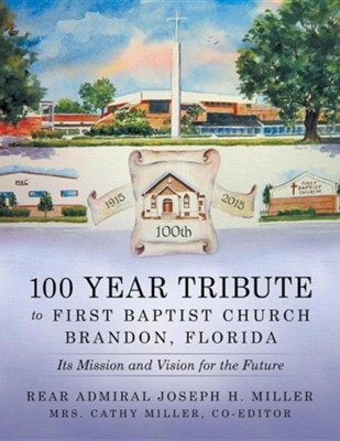 100 Year Tribute to First Baptist Church Brandon, Florida: Its Mission and Vision for the Future  -     By: Joseph H. Miller