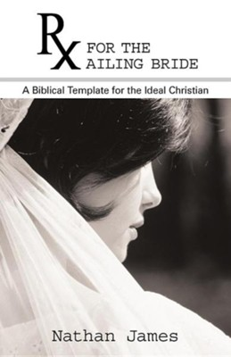 RX for the Ailing Bride: A Biblical Template for the Ideal Christian  -     By: Nathan James