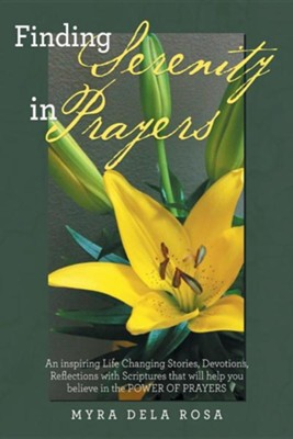 Finding Serenity in Prayers: An Inspiring Life Changing Stories, Devotions, Reflections with Scriptures That Will Help You Believe in the Power of  -     By: Myra Dela Rosa