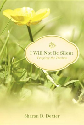 I Will Not Be Silent: Praying the Psalms  -     By: Sharon D. Dexter
