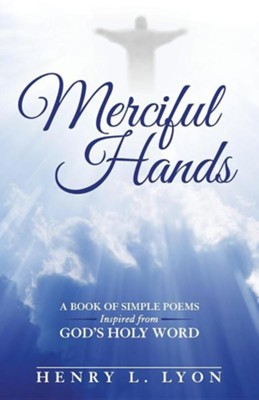 Merciful Hands: A Book of Simple Poems Inspired from God's Holy Word  -     By: Henry L. Lyon