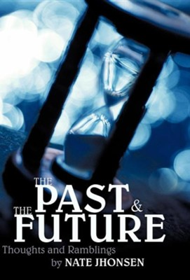 The Past and the Future: Thoughts and Ramblings  -     By: Nate Jhonsen