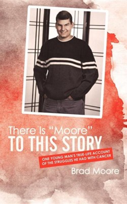 There Is Moore to This Story: One Young Man's True-Life Account of the Struggles He Had with Cancer  -     By: Brad Moore