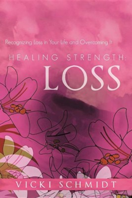 Healing Strength: Loss: Recognizing Loss in Your Life and Overcoming It  -     By: Vicki Schmidt