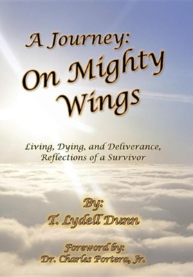 A Journey: On Mighty Wings: Living, Dying, and Deliverance, Reflections of a Survivor  -     By: T. Lydell Dunn