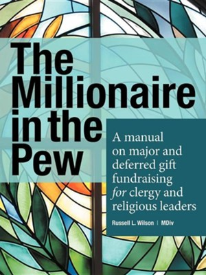 The Millionaire in the Pew: A Manual on Major and Deferred Gift Fundraising for Clergy and Religious Leaders  -     By: Russell L. Wilson