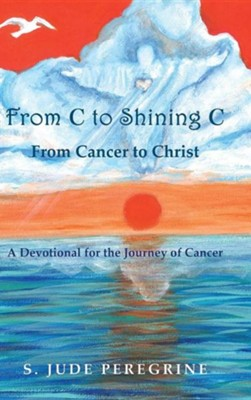 From C to Shining C: From Cancer to Christ: A Devotional for the Journey of Cancer  -     By: S. Jude Peregrine