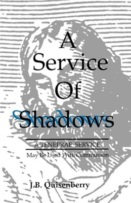 Service of Shadows: A Tenebrae Service: May Be Used with Communion  -     By: J.B. Quisenberry