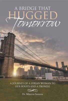 A Bridge That Hugged Tomorrow: A Journey of a Syrian Woman to Her Roots and a Promise  -     By: Minerva Santerre
