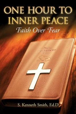 One Hour to Inner Peace: Faith Over Fear  -     By: S. Kenneth Smith Ed.D.