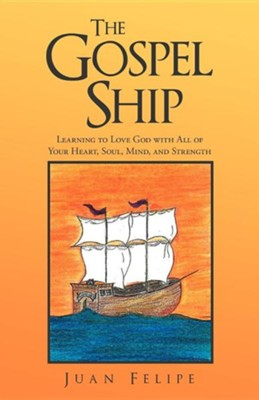The Gospel Ship: Learning to Love God with All of Your Heart, Soul, Mind, and Strength  -     By: Juan Felipe