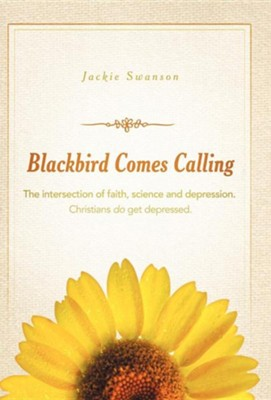 Blackbird Comes Calling: The Intersection of Faith, Science and Depression. Christians Do Get Depressed.  -     By: Jackie Swanson