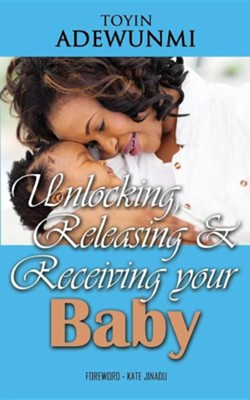Unlocking, Releasing and Receiving Your Baby  -     By: Toyin Adewunmi