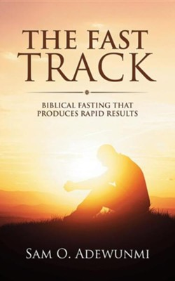 The Fast Track: Biblical Fasting That Produces Rapid Results  -     By: Sam O. Adewunmi