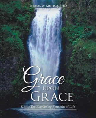 Grace Upon Grace: Christ the Everlasting Fountain of Life  -     By: Teresia W. Mutiso