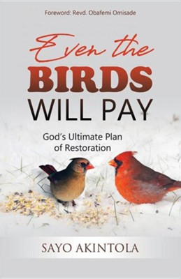 Even the Birds Will Pay: God's Ultimate Plan of Restoration  -     By: Sayo Akintola
