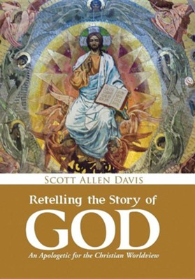 Retelling the Story of God: An Apologetic for the Christian Worldview  -     By: Scott Allen Davis