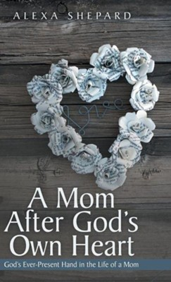 A Mom After God's Own Heart: God's Ever-Present Hand in the Life of a Mom  -     By: Alexa Shepard