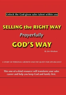 Selling the Right Way, Prayerfully God's Way: Unlock the God-Given Sales Talent Within You  -     By: Jim Abraham