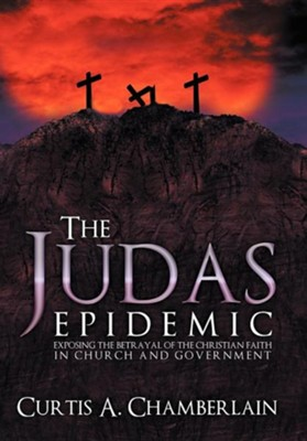 The Judas Epidemic: Exposing the Betrayal of the Christian Faith in Church and Government  -     By: Curtis A. Chamberlain