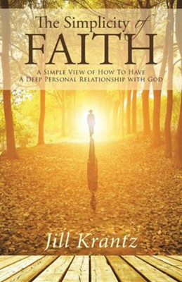 The Simplicity of Faith: A Simple View of How to Have a Deep Personal Relationship with God  -     By: Jill Krantz