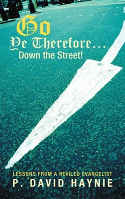 Go Ye Therefore ... Down the Street!: Lessons from a Reviled Evangelist  -     By: P. David Haynie