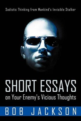 Short Essays on Your Enemy's Vicious Thoughts: Sadistic Thinking from Mankind's Invisible Stalker  -     By: Bob Jackson
