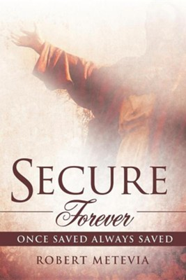 Secure Forever: Once Saved Always Saved  -     By: Robert Metevia