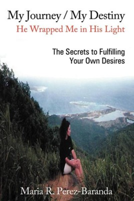 My Journey / My Destiny He Wrapped Me in His Light: The Secrets to Fulfilling Your Own Desires  -     By: Maria R. Perez-Baranda