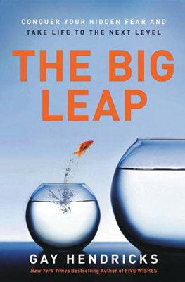 The Big Leap: Conquer Your Hidden Fear and Take Life to the Next Level  -     By: Gay Hendricks