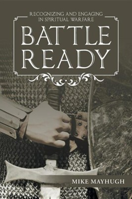 Battle Ready: Recognizing and Engaging in Spiritual Warfare  -     By: Mike Mayhugh