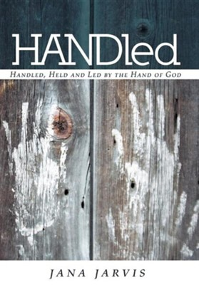 Handled: Handled, Held and Led by the Hand of God  -     By: Jana Jarvis