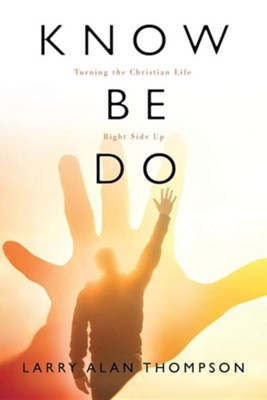 Know Be Do: Turning the Christian Life Right Side Up  -     By: Larry Alan Thompson